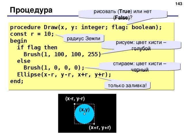 141 Процедура рисовать ( True ) или нет ( False ) ? procedure Draw(x, y: integer; flag: boolean); const r = 10; begin  if flag  then  Brush(1, 100, 100, 255)  else  Brush(1, 0, 0, 0);  Ellipse(x - r, y-r, x+r, y+r); end; радиус Земли рисуем: цвет кисти – голубой стираем: цвет кисти – черный только заливка! ( x - r , y-r ) ( x , y ) ( x+r , y+r ) 141