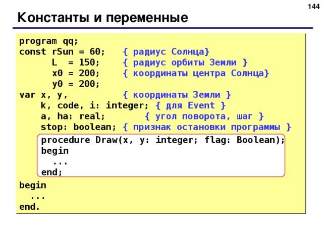 141 Константы и переменные program qq; const rSun = 60; { радиус Солнца }  L  = 150;   { радиус орбиты Земли }  x0 = 200;   { координаты центра Солнца }  y0 = 200;  var x, y,   { координаты Земли }  k, code, i: integer;  { для Event  }   a , ha: real;  { угол поворота , шаг }  stop: boolean;  { признак остановки программы } begin  ... end. procedure Draw(x,  y: integer; flag: Boolean); begin  ... end; 141