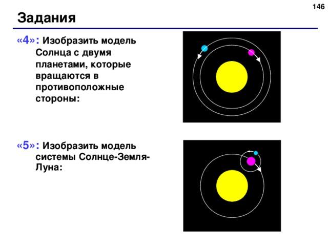 141 Задания «4»: Изобразить модель Солнца с двумя планетами, которые вращаются в противоположные стороны: «5»: Изобразить модель системы Солнце-Земля-Луна: 146