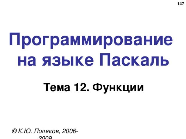 146 Программирование  на языке Паскаль Тема 1 2. Функции © К.Ю. Поляков, 2006-2009