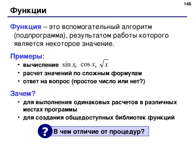 Функции Функция –  это вспомогательный алгоритм (подпрограмма), результатом работы которого является некоторое значение.  Примеры : вычисление , , расчет значений по сложным формулам ответ на вопрос (простое число или нет?) вычисление , , расчет значений по сложным формулам ответ на вопрос (простое число или нет?) Зачем?  для выполнения одинаковых расчетов в различных местах программы для создания общедоступных библиотек функций для выполнения одинаковых расчетов в различных местах программы для создания общедоступных библиотек функций ?  В чем отличие от процедур ? 148