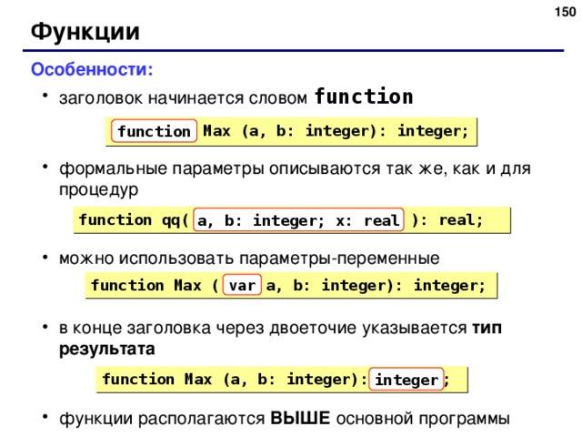 148 Функции Особенности: заголовок начинается словом function формальные параметры описываются так же, как и для процедур можно использовать параметры-переменные в конце заголовка через двоеточие указывается тип результата функции располагаются ВЫШЕ основной программы заголовок начинается словом function формальные параметры описываются так же, как и для процедур можно использовать параметры-переменные в конце заголовка через двоеточие указывается тип результата функции располагаются ВЫШЕ основной программы  Max (a, b: integer): integer; function function qq( a, b: integer; x: real ): real; a, b: integer; x: real function Max ( a, b: integer): integer; var function Max (a, b: integer): ; integer 150