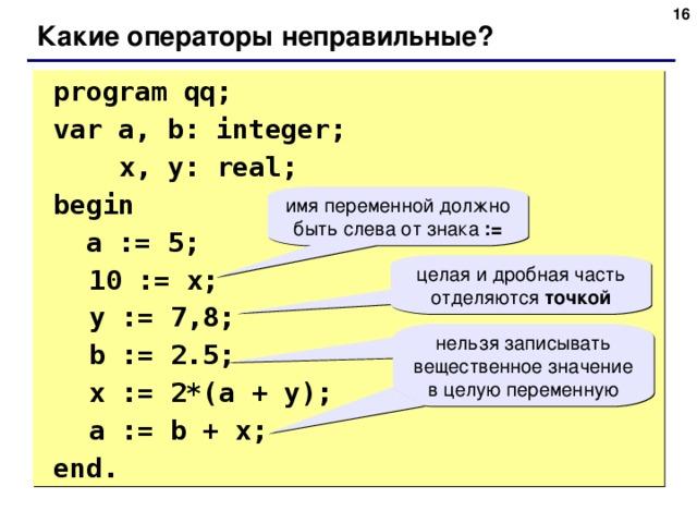 6 Какие операторы неправильные?  program qq;  var a, b: integer;    x, y: real;   begin   a := 5;  10 := x;  y := 7 , 8;  b := 2.5;  x := 2*(a + y);   a := b + x;  end. имя переменной должно быть слева от знака := целая и дробная часть отделяются точкой нельзя записывать вещественное значение в целую переменную 6