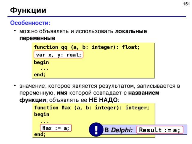 150 Функции Особенности: можно объявлять и использовать локальные переменные значение, которое является результатом, записывается в переменную, имя которой совпадает с названием функции ; объявлять ее НЕ НАДО : можно объявлять и использовать локальные переменные значение, которое является результатом, записывается в переменную, имя которой совпадает с названием функции ; объявлять ее НЕ НАДО : function qq (a, b: integer): float; begin  ... end; var x, y: real; function Max (a, b: integer): integer; begin  ... end; ! Max := a;  В Delphi: Result  :=  a; 151