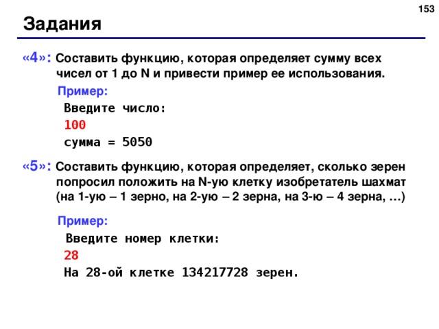152 Задания «4»: Составить функцию, которая определяет сумму всех чисел от 1 до N и привести пример ее использования.  Пример:   Введите число:   1 00   сумма = 5050 «5»: Составить функцию, которая определяет, сколько зерен попросил положить на N- ую клетку изобретатель шахмат (на 1-ую – 1 зерно, на 2-ую – 2 зерна, на 3-ю – 4 зерна, …)  Пример:   Введите номер клетки:   28   На 28-ой клетке 134217728 зерен. 152