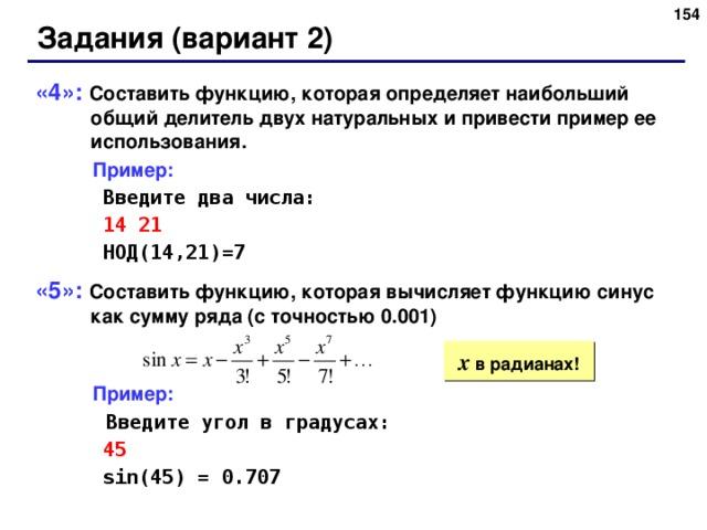 152 Задания (вариант 2) «4»: Составить функцию, которая определяет наибольший общий делитель двух натуральных и привести пример ее использования.  Пример:   Введите два числа:   14 21   НОД(14,21)=7 «5»: Составить функцию, которая вычисляет функцию синус как сумму ряда (с точностью 0.001)  Пример:   Введите угол в градусах:   45   sin(45) = 0.707 x  в радианах! 152