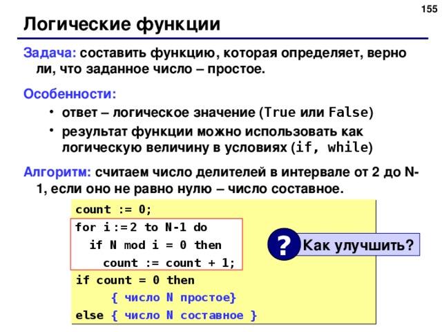 152 Логические функции Задача: составить функцию, которая определяет, верно ли, что заданное число – простое. Особенности: ответ – логическое значение ( True  или False ) результат функции можно использовать как логическую величину в условиях ( if, while ) ответ – логическое значение ( True  или False ) результат функции можно использовать как логическую величину в условиях ( if, while ) Алгоритм:  считаем число делителей в интервале от 2 до N-1, если оно не равно нулю – число составное. count := 0; for i  :=  2 to N-1 do  if N mod i = 0 then  count := count + 1; if count = 0 then  { число N простое } else { число N составное } for i  :=  2 to N-1 do  if N mod i = 0 then  count := count + 1; ?  Как улучшить ? 155