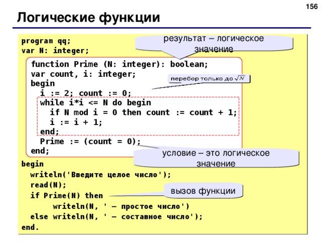 155 Логические функции program qq; var N: integer; begin  writeln(' Введите целое число ');  read(N);  if Prime(N) then  writeln(N, ' – простое число ')  else writeln(N, ' – составное число '); end. результат – логическое значение function Prime (N: integer): boolean; var count, i: integer; begin  i := 2; count := 0;  while i*i  if N mod i = 0 then count := count + 1;  i := i + 1;  end;  Prime := (count = 0); end; условие – это логическое значение вызов функции