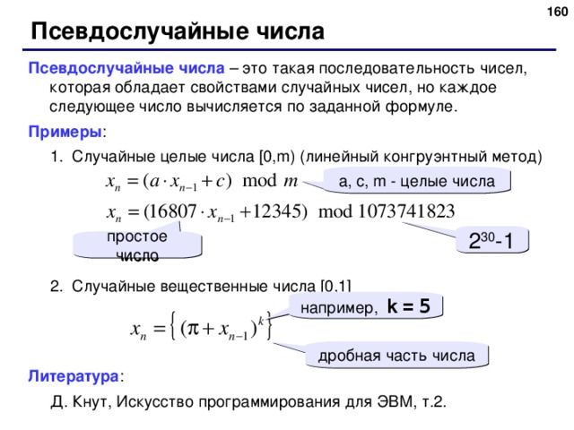 Псевдослучайные числа Псевдослучайные числа – это такая последовательность чисел, которая обладает свойствами случайных чисел, но каждое следующее число вычисляется по заданной формуле. Примеры : Случайные целые числа [0,m) (линейный конгруэнтный метод) Случайные целые числа [0,m) (линейный конгруэнтный метод) Случайные вещественные числа [0,1] Случайные вещественные числа [0,1] Литература : Д. Кнут, Искусство программирования для ЭВМ, т.2. Д. Кнут, Искусство программирования для ЭВМ, т.2. a, c, m - целые числа 2 30 -1 простое число например,  k  =  5 дробная часть числа