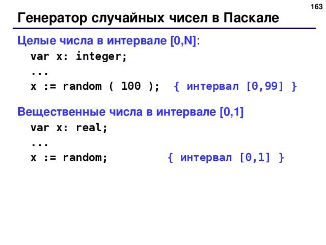 Генератор случайных чисел в Паскале Целые числа в интервале [0,N] :  var x: integer;  ...  x := random ( 100 ); { интервал [0,99] } Вещественные числа в интервале [0,1]  var x: real;  ...  x := random; { интервал [0,1] }