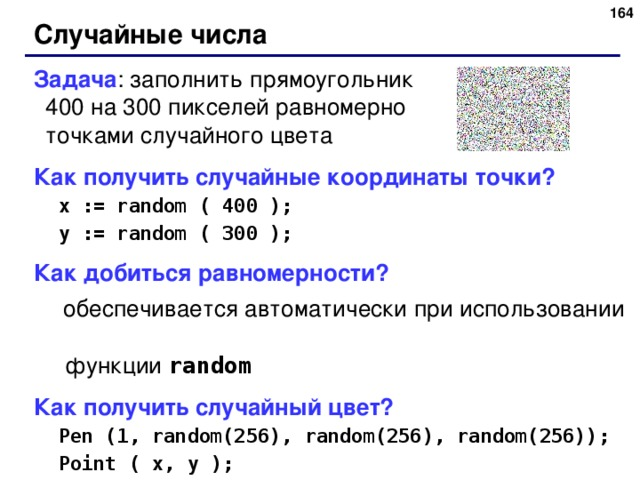 Случайные числа Задача : заполнить прямоугольник  4 00 на 3 00 пикселей равномерно  точками случайного цвета Как получить случайные координаты точки? x := random ( 400 ); y := random ( 300 ); x := random ( 400 ); y := random ( 300 ); Как добиться равномерности?  обеспечивается автоматически при использовании    функции random Как получить случайный цвет? Pen (1, random(256), random(256), random(256)); Point ( x, y ); Pen (1, random(256), random(256), random(256)); Point ( x, y );