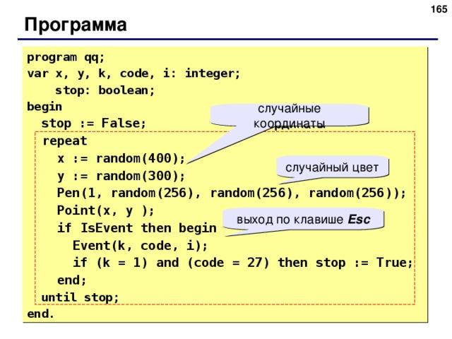 Программа program qq; var x, y, k, code, i: integer;  stop: boolean; begin  stop := False;  repeat  x := random(400);  y := random(300);  Pen(1, random(25 6 ), random(25 6 ), random(25 6 ));  Point(x, y );  if IsEvent then begin  Event(k, code, i);  if (k = 1) and (code = 27) then stop := True;  end;  until stop; end. случайные координаты случайный цвет выход по клавише Esc