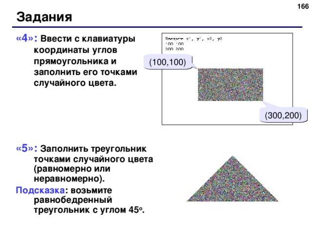 Задания «4»: Ввести с клавиатуры координаты углов прямоугольника и заполнить его точками случайного цвета. «5»: Заполнить треугольник точками случайного цвета (равномерно или неравномерно). Подсказка : возьмите равнобедренный треугольник с углом 45 о . (100,100) (300,200)