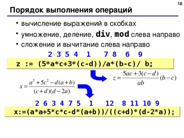 Порядок выполнения операций вычисление выражений в скобках умножение, деление, div , mod слева направо сложение и вычитание слева направо вычисление выражений в скобках умножение, деление, div , mod слева направо сложение и вычитание слева направо  2 3 5 4 1  7 8 6 9  2 3 5 4 1  7 8 6 9 z := ( 5*a*c+3*(c-d))/a*(b-c)/ b; z := ( 5*a*c+3*(c-d))/a*(b-c)/ b;  2 6 3 4 7 5 1 12 8 11 10 9  2 6 3 4 7 5 1 12 8 11 10 9 x:= ( a*a+5*c*c-d*(a+b))/((c+d)*(d-2*a)); x:= ( a*a+5*c*c-d*(a+b))/((c+d)*(d-2*a));