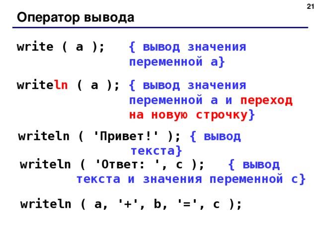 20 Оператор вывода write ( a );   { вывод значения переменной a} write ln ( a );  { вывод значения переменной a и переход на новую строчку } writeln ( ' Привет! ' );  { вывод текста } writeln ( ' Ответ: ', c );   { вывод текста и значения переменной c} writeln ( a, '+', b, '=', c ); 20