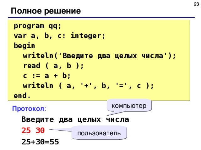 20 Полное решение  program qq;  var a, b, c: integer;  begin  writeln(' Введите два целых числа ');  read ( a, b );  c := a + b;  writeln ( a, '+', b, '=', c );  end. компьютер Протокол :  Введите два целых числа  25 30  25+30=55 пользователь 20