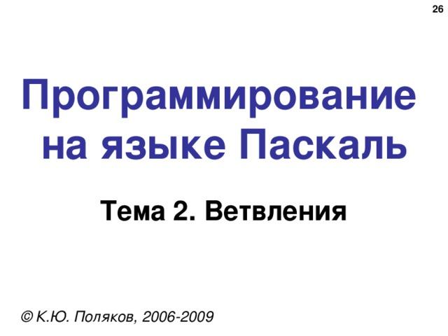 20 Программирование  на языке Паскаль Тема 2. Ветвления © К.Ю. Поляков, 2006-2009
