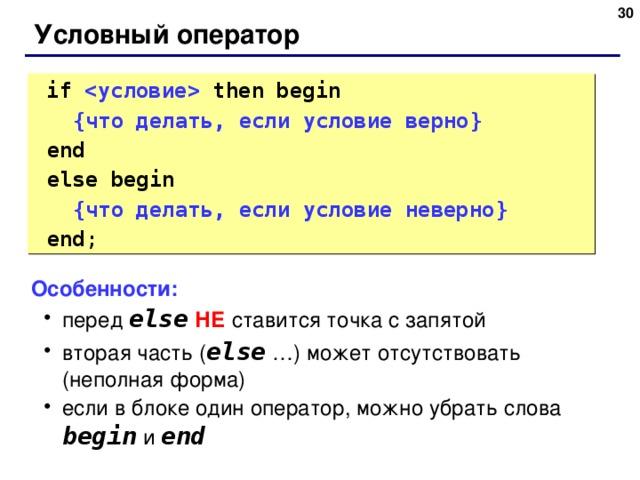 28 Условный оператор  if    then  begin  { что делать, если условие верно }   end  else begin  { что делать, если условие неверно }   end ; Особенности: перед else  НЕ ставится точка с запятой вторая часть ( else  …) может отсутствовать (неполная форма) если в блоке один оператор, можно убрать слова begin  и end перед else  НЕ ставится точка с запятой вторая часть ( else  …) может отсутствовать (неполная форма) если в блоке один оператор, можно убрать слова begin  и end 28