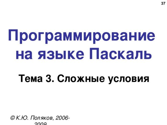 32 Программирование  на языке Паскаль Тема 3. Сложные условия © К.Ю. Поляков, 2006-2009