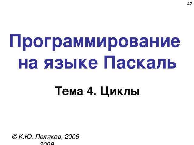 Программирование  на языке Паскаль Тема 4. Циклы © К.Ю. Поляков, 2006-2009