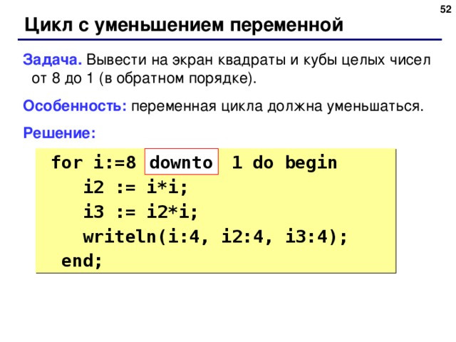 48 Цикл с уменьшением переменной Задача. Вывести на экран квадраты и кубы целых чисел от 8 до 1 (в обратном порядке). Особенность: переменная цикла должна уменьшаться. Решение:  for i:=8 1 do begin  i2 := i*i;  i3 := i2*i;  writeln(i:4, i2:4, i3:4);  end; down to 48
