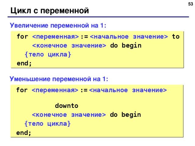 48 Цикл с переменной Увеличение переменной на 1:  for    :=    to   do  begin  { тело цикла }   end; Уменьшение переменной на 1:  for    :=       downto   do  begin  { тело цикла }   end; 48
