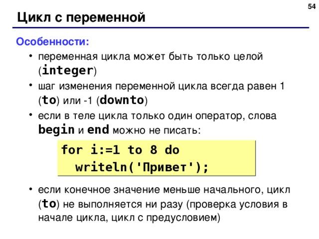 48 Цикл с переменной Особенности: переменная цикла может быть только целой ( integer ) шаг изменения переменной цикла всегда равен 1 ( to )  или -1 ( downto ) если в теле цикла только один оператор, слова begin  и end  можно не писать: если конечное значение меньше начального, цикл ( to ) не выполняется ни разу ( проверка условия в начале цикла, цикл с предусловием) переменная цикла может быть только целой ( integer ) шаг изменения переменной цикла всегда равен 1 ( to )  или -1 ( downto ) если в теле цикла только один оператор, слова begin  и end  можно не писать: если конечное значение меньше начального, цикл ( to ) не выполняется ни разу ( проверка условия в начале цикла, цикл с предусловием) for i:= 1  to 8 do  writeln( ' Привет ' ); 48
