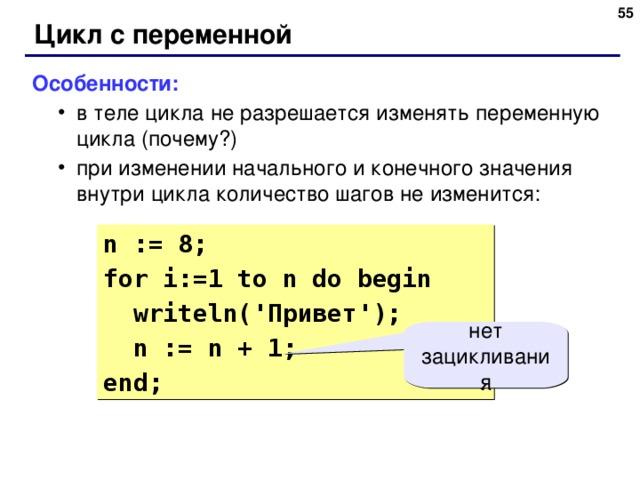 48 Цикл с переменной Особенности: в теле цикла не разрешается изменять переменную цикла (почему?) при изменении начального и конечного значения внутри цикла количество шагов не изменится: в теле цикла не разрешается изменять переменную цикла (почему?) при изменении начального и конечного значения внутри цикла количество шагов не изменится: n := 8; for i:= 1  to n do begin  writeln( ' Привет ' );  n := n + 1; end; нет зацикливания 48