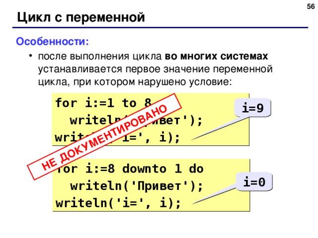 48 НЕ ДОКУМЕНТИРОВАНО Цикл с переменной Особенности: после выполнения цикла во многих системах  устанавливается первое значение переменной цикла, при котором нарушено условие: после выполнения цикла во многих системах  устанавливается первое значение переменной цикла, при котором нарушено условие: for i:= 1  to 8 do  writeln( ' Привет ' ); writeln ( 'i=', i ) ; i=9 for i:= 8 d ownto 1 do  writeln( ' Привет ' ); writeln ( 'i=', i ) ; i=0 48