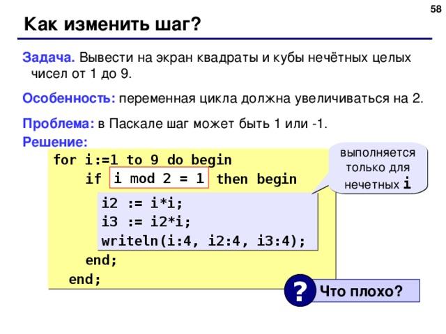 48 Как изменить шаг? Задача. Вывести на экран квадраты и кубы нечётных целых чисел от 1 до 9. Особенность: переменная цикла должна увеличиваться на 2. Проблема: в Паскале шаг может быть 1 или -1. Решение: выполняется только для нечетных i for i:= 1 to 9 do begin  if ??? then begin  i2 := i*i;  i3 := i2*i;  writeln(i:4, i2:4, i3:4);  end;  end; i mod 2 = 1 i2 := i*i; i3 := i2*i; writeln(i:4, i2:4, i3:4); ?  Что плохо ? 58