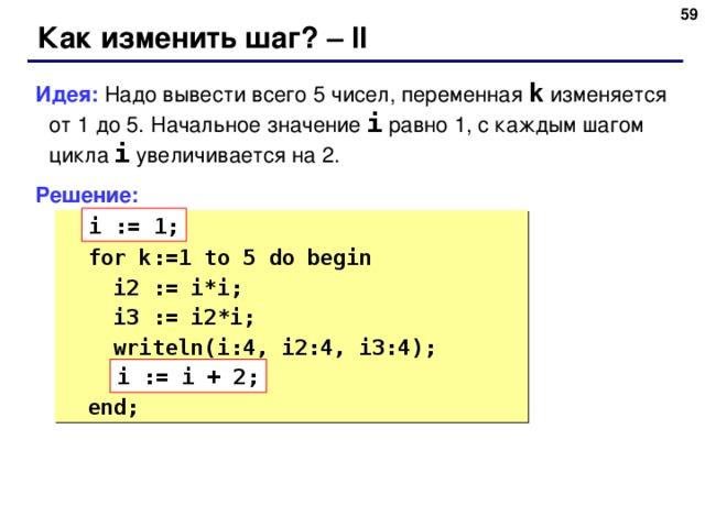 58 Как изменить шаг? – II Идея: Надо вывести всего 5 чисел, переменная k  изменяется от 1 до 5.  Начальное значение i равно 1, с каждым шагом цикла i увеличивается на 2. Решение: i := 1;   ???  for k:= 1 to 5 do begin  i2 := i*i;  i3 := i2*i;  writeln(i:4, i2:4, i3:4);  ???   end; i := i + 2; 58