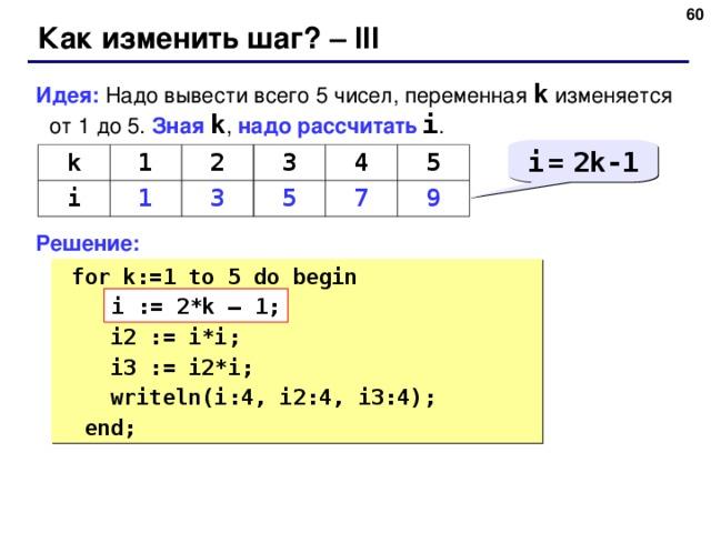 58 Как изменить шаг? – III Идея: Надо вывести всего 5 чисел, переменная k  изменяется от 1 до 5.  Зная  k , надо рассчитать  i . Решение: i  =  2k-1 k 1 i 1 2 3 3 5 4 7 5 9  for k:= 1 to 5 do begin  ???  i2 := i*i;  i3 := i2*i;  writeln(i:4, i2:4, i3:4);  end; i := 2*k – 1;