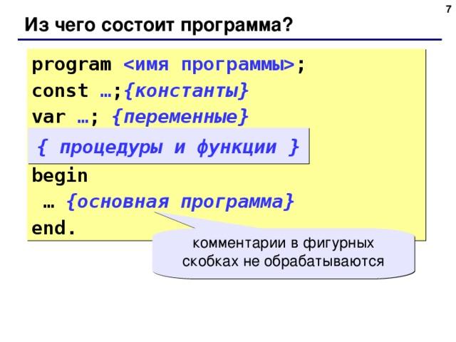 6 Из чего состоит программа? program  ; const … ; { константы } var  … ; { переменные } begin … { основная программа } end. { процедуры и функции } комментарии в фигурных скобках не обрабатываются 6
