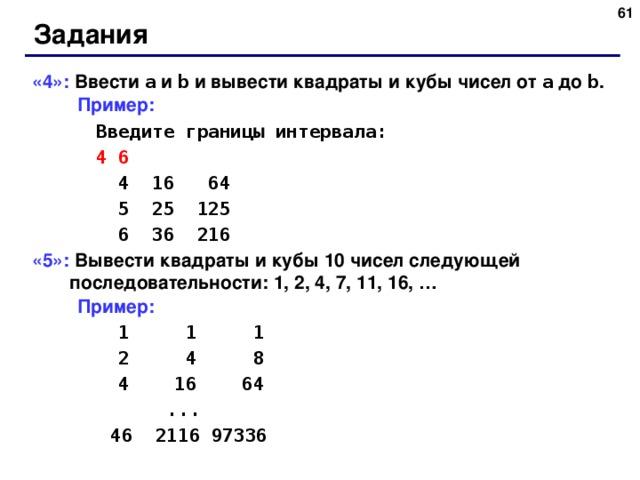 Задания «4»: Ввести a  и b  и вывести квадраты и кубы чисел от a  до b .  Пример:   Введите границы интервала:   4 6    4 16 64    5 25 125    6 36 216 «5»: Вывести квадраты и кубы 10 чисел следующей последовательности: 1, 2, 4, 7, 11, 16, …  Пример:     1  1    1    2  4    8    4    16    64  ...  46 2116 97336