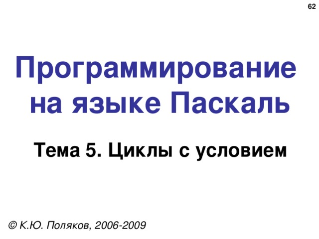 Программирование  на языке Паскаль Тема 5. Циклы с условием © К.Ю. Поляков, 2006-2009