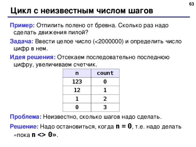 Цикл с неизвестным числом шагов Пример: Отпилить полено от бревна. Сколько раз надо сделать движения пилой? Задача: Ввести целое число ( Идея решения: Отсекаем последовательно последнюю цифру, увеличиваем счетчик. Проблема: Неизвестно, сколько шагов надо сделать. Решение: Надо остановиться, когда n  =  0 , т.е. надо делать «пока n    0 » . n 123 count 12 0 1 1 0 2 3