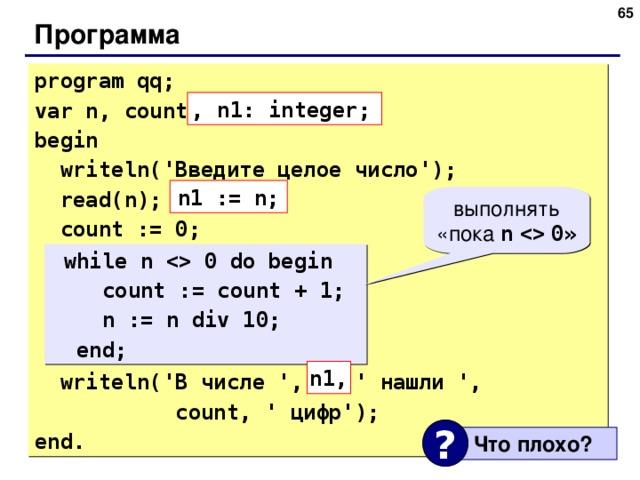 Программа program qq; var n, count: integer; begin  writeln(' Введите целое число ');  read(n);  count := 0;  while n  0 do begin  count := count + 1;  n := n div 10;  end;  writeln(' В числе ' , n, ' нашли ',  count, ' цифр ' ); end. , n1: integer; n1 := n; выполнять «пока n    0 »  while n  0 do begin  count := count + 1;  n := n div 10;  end; n1, ?  Что плохо ? 65