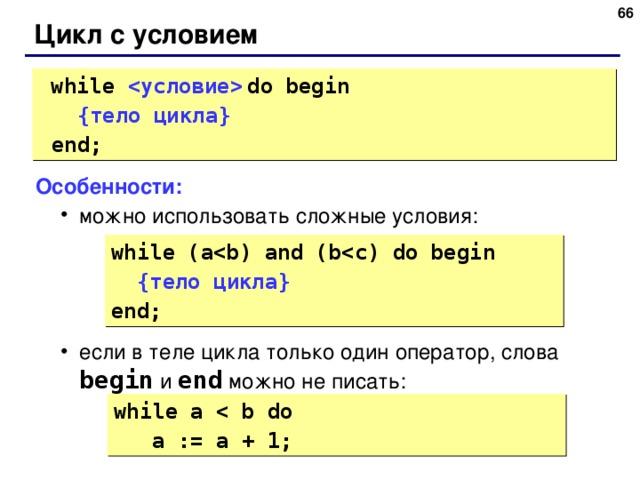 65 Цикл с условием  while    do  begin  { тело цикла }   end; Особенности: можно использовать сложные условия: если в теле цикла только один оператор, слова begin  и end  можно не писать: можно использовать сложные условия: если в теле цикла только один оператор, слова begin  и end  можно не писать: while (a { тело цикла } end; while a  a := a + 1; 65