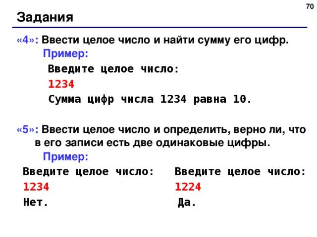 65 Задания «4»: Ввести целое число и найти сумму его цифр.  Пример:   Введите целое число:   1234   Сумма цифр числа 1234 равна 10. «5»: Ввести целое число и определить, верно ли, что в его записи есть две одинаковые цифры.  Пример:  Введите целое число:  Введите целое число:  1234 1224  Нет.   Да. 65