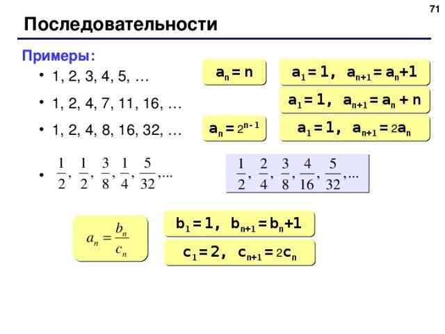 65 Последовательности Примеры: 1 , 2, 3, 4, 5, … 1, 2, 4, 7, 11, 16, … 1, 2, 4, 8 , 1 6 , 32 , …  1 , 2, 3, 4, 5, … 1, 2, 4, 7, 11, 16, … 1, 2, 4, 8 , 1 6 , 32 , … a n  =  n a 1  =  1, a n +1  =  a n +1 a 1  =  1, a n +1  =  a n  +  n a 1  =  1, a n +1  = 2 a n a n  = 2 n-1 b 1  =  1, b n +1  =  b n +1 c 1  =  2, c n +1  = 2 c n