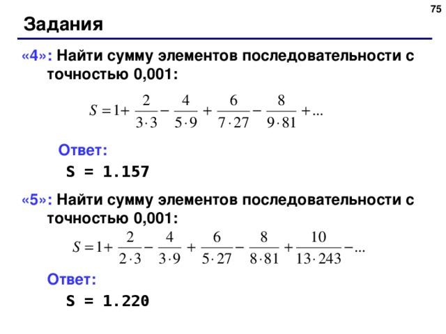 73 Задания «4»: Найти сумму элементов последовательности с точностью 0,001:  Ответ:   S = 1.157 «5»: Найти сумму элементов последовательности с точностью 0,001:    Ответ:   S = 1.220 73