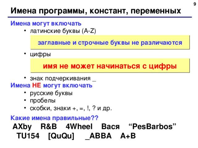 """6 Имена программы, констант, переменных Имена могут включать латинские буквы ( A-Z)   цифры   знак подчеркивания _ латинские буквы ( A-Z)   цифры   знак подчеркивания _ заглавные и строчные буквы не различаются имя не может начинаться с цифры Имена НЕ могут включать русские буквы пробелы скобки, знаки +, =, !, ? и др. русские буквы пробелы скобки, знаки +, =, !, ? и др. Какие имена правильные??  AXby R&B 4Wheel Вася """"PesBarbos"""" TU154 [QuQu] _ABBA A+B 6"""