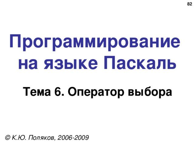73 Программирование  на языке Паскаль Тема 6 . Оператор выбора © К.Ю. Поляков, 2006-2009