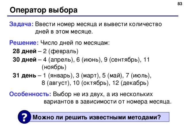 Оператор выбора Задача: Ввести номер месяца и вывести количество  дней в этом месяце. Решение: Число дней по месяцам: 28 дней – 2 (февраль) 30 дней – 4 (апрель), 6 (июнь), 9 (сентябрь), 11 (ноябрь) 31 день – 1 (январь), 3 (март), 5 (май), 7 (июль),  8 (август), 10 (октябрь), 12 (декабрь) 28 дней – 2 (февраль) 30 дней – 4 (апрель), 6 (июнь), 9 (сентябрь), 11 (ноябрь) 31 день – 1 (январь), 3 (март), 5 (май), 7 (июль),  8 (август), 10 (октябрь), 12 (декабрь) Особенность: Выбор не из двух, а из нескольких  вариантов в зависимости от номера месяца. ?  Можно ли решить известными методами ? 83