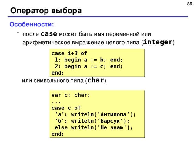 83 Оператор выбора Особенности: после case  может быть имя переменной или арифметическое выражение целого типа ( integer ) после case  может быть имя переменной или арифметическое выражение целого типа ( integer )  или символьного типа ( char )  или символьного типа ( char ) case i+3  of  1: begin a := b; end;  2: begin a := c; end; end; var c: char; ... case c  of  ' а ': writeln(' Антилопа ');  ' б ': writeln(' Барсук ');  else writeln(' Не знаю '); end; 83