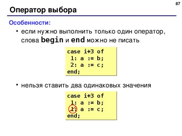 83 Оператор выбора Особенности: если нужно выполнить только один оператор, слова begin  и end  можно не писать нельзя ставить два одинаковых значения если нужно выполнить только один оператор, слова begin  и end  можно не писать нельзя ставить два одинаковых значения case i+3  of  1: a := b;  2 : a := c; end; case i+3  of  1: a := b;  1: a := c; end; 87