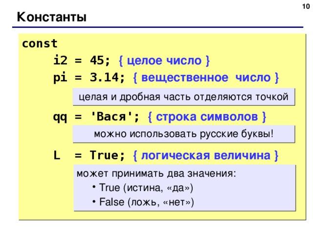 6 Константы const     i2 = 45; { целое число }  pi = 3.14; { вещественное число }  qq = ' Вася ';  { строка символов }  L = True;  { логическая величина } целая и дробная часть отделяются точкой можно использовать русские буквы! может принимать два значения:  True ( истина, «да» )  False ( ложь, «нет»)  True ( истина, «да» )  False ( ложь, «нет») 6