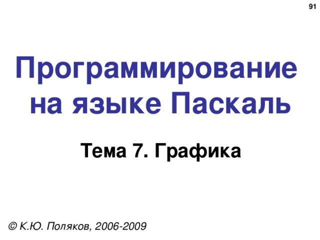 89 Программирование  на языке Паскаль Тема 7. Графика © К.Ю. Поляков, 2006-2009