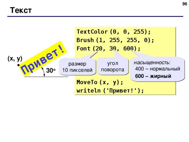 95 Привет! Текст TextColor  (0, 0, 255) ; Brush  (1, 255, 255, 0) ; Font  (20, 30 , 600 ) ; MoveTo  (x, y) ; writeln  (' Привет! ') ; ( x , y ) насыщенность :  400 – нормальный  600 – жирный  угол поворота размер 10 пикселей 30 о 95