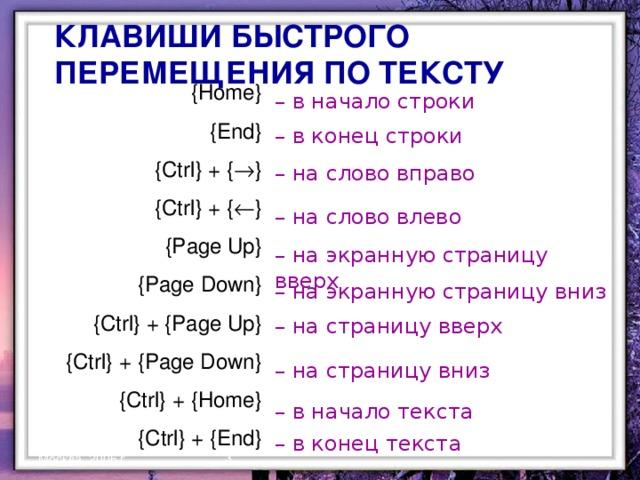 КЛАВИШИ БЫСТРОГО ПЕРЕМЕЩЕНИЯ ПО ТЕКСТУ {Home} {End} {Ctrl} + {  } {Ctrl} + {  } {Page Up} {Page Down} {Ctrl} + {Page Up} {Ctrl} + {Page Down} {Ctrl} + {Home} {Ctrl} + {End} – в начало строки – в конец строки – на слово вправо – на слово влево – на экранную страницу вверх – на экранную страницу вниз – на страницу вверх – на страницу вниз – в начало текста – в конец текста  Москва, 2006 г.